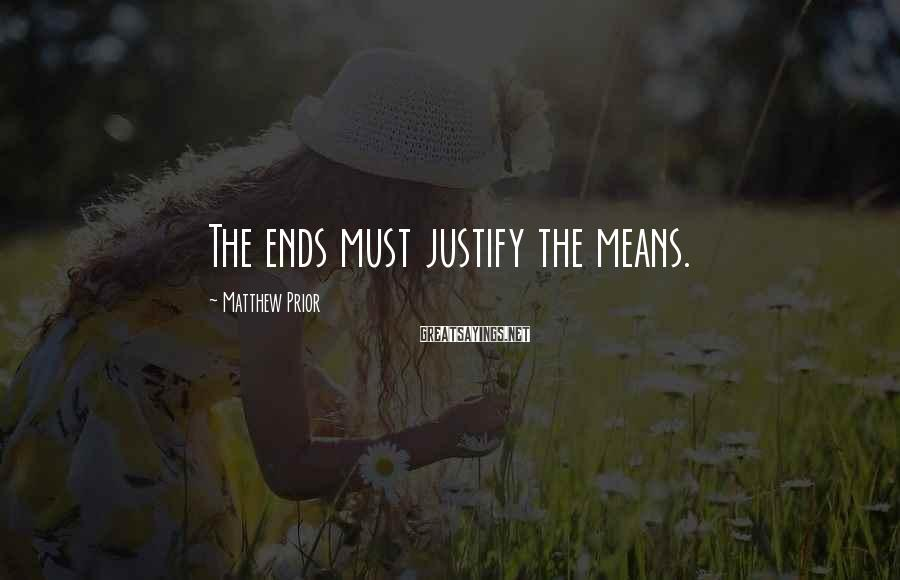 Matthew Prior Sayings: The ends must justify the means.