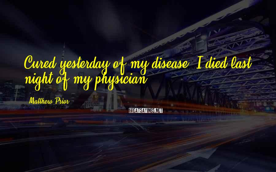 Matthew Prior Sayings: Cured yesterday of my disease, I died last night of my physician.