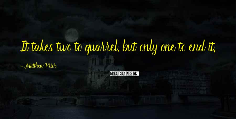 Matthew Prior Sayings: It takes two to quarrel, but only one to end it.