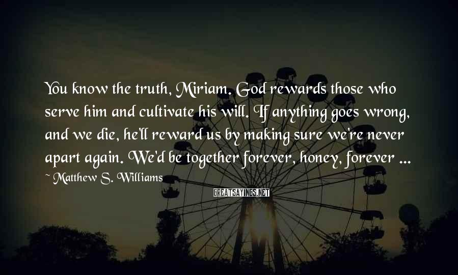 Matthew S. Williams Sayings: You know the truth, Miriam. God rewards those who serve him and cultivate his will.