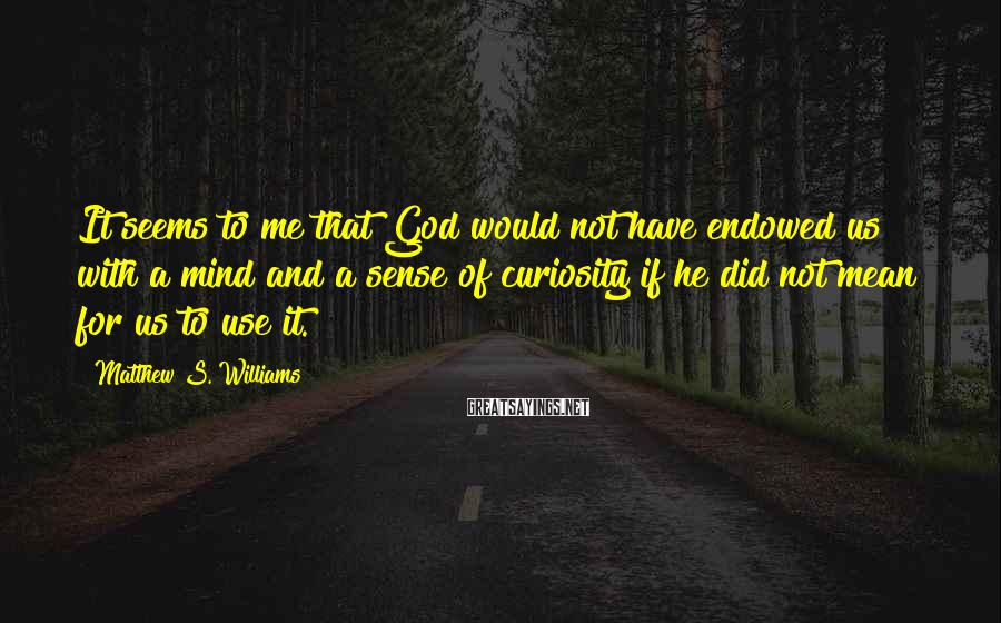 Matthew S. Williams Sayings: It seems to me that God would not have endowed us with a mind and