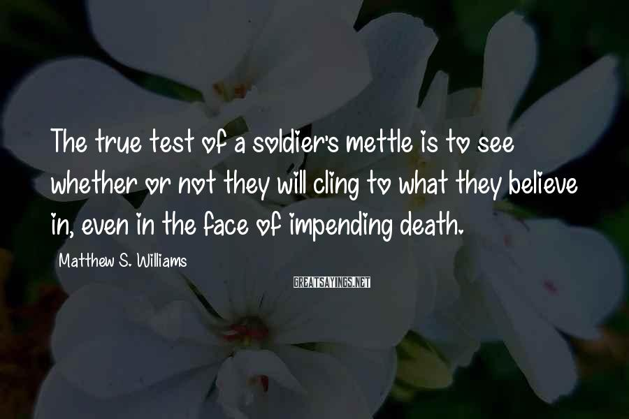 Matthew S. Williams Sayings: The true test of a soldier's mettle is to see whether or not they will