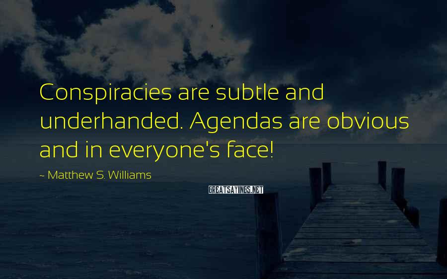 Matthew S. Williams Sayings: Conspiracies are subtle and underhanded. Agendas are obvious and in everyone's face!