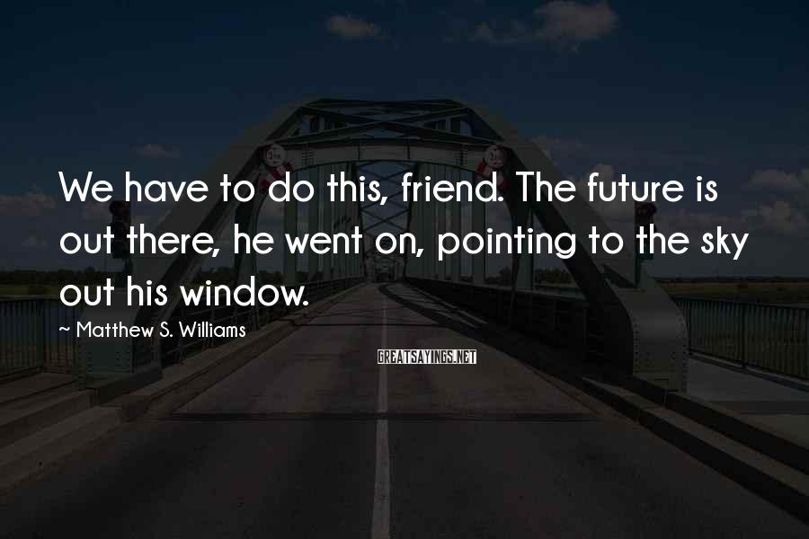 Matthew S. Williams Sayings: We have to do this, friend. The future is out there, he went on, pointing