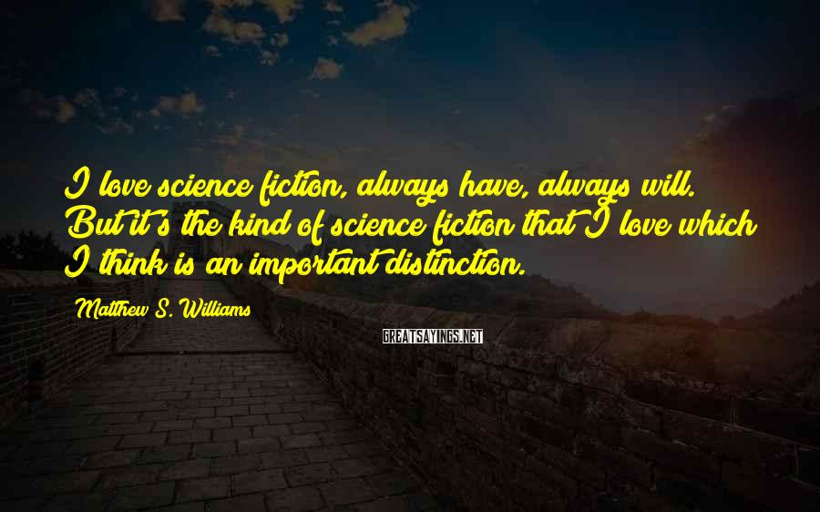 Matthew S. Williams Sayings: I love science fiction, always have, always will. But it's the kind of science fiction