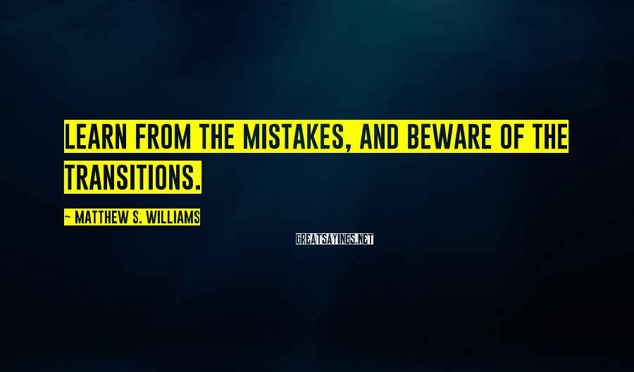 Matthew S. Williams Sayings: Learn from the mistakes, and beware of the transitions.