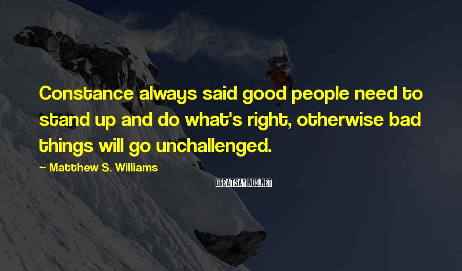 Matthew S. Williams Sayings: Constance always said good people need to stand up and do what's right, otherwise bad