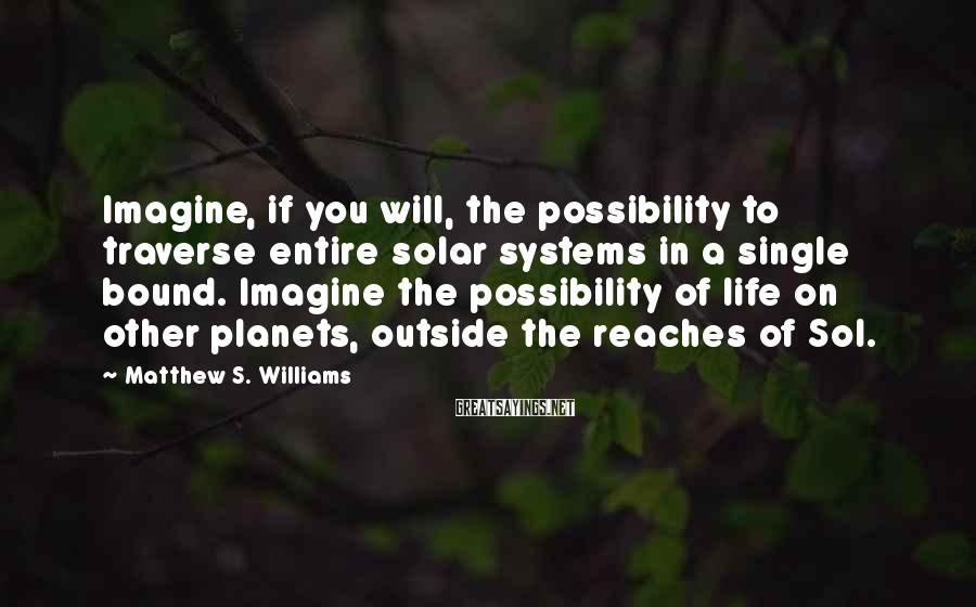 Matthew S. Williams Sayings: Imagine, if you will, the possibility to traverse entire solar systems in a single bound.