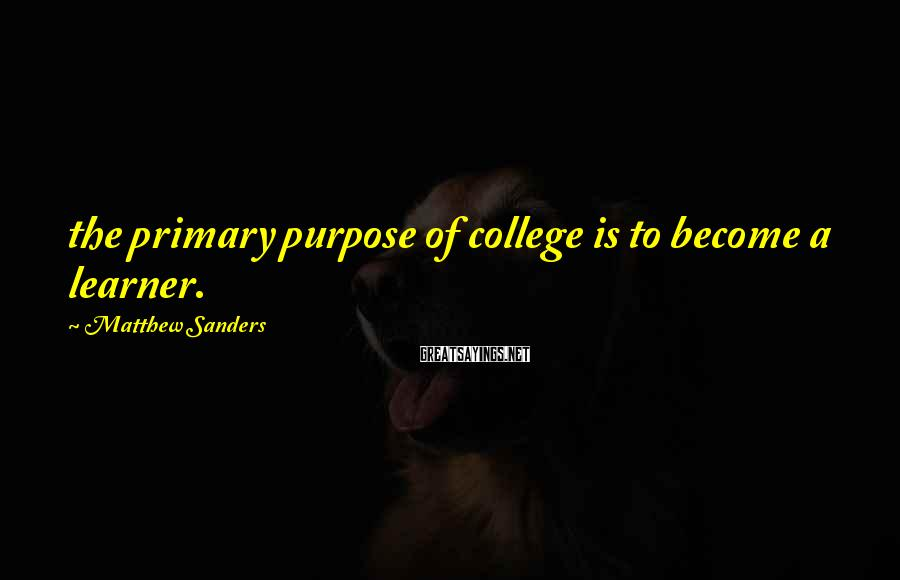 Matthew Sanders Sayings: the primary purpose of college is to become a learner.