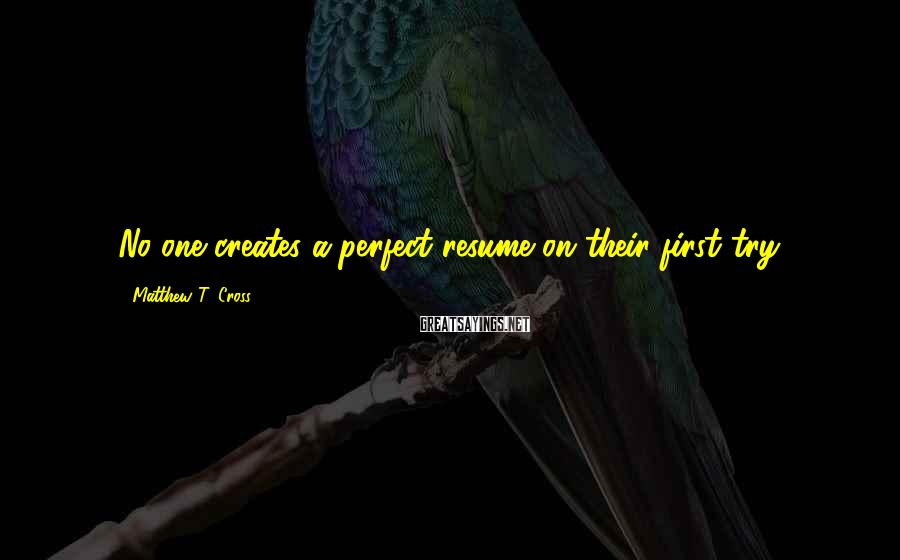 Matthew T. Cross Sayings: No one creates a perfect resume on their first try.