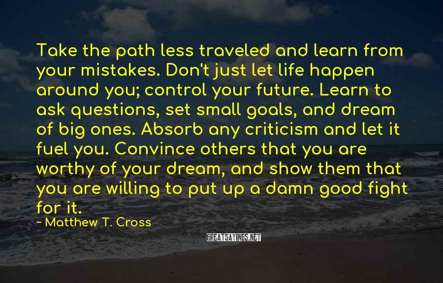 Matthew T. Cross Sayings: Take the path less traveled and learn from your mistakes. Don't just let life happen