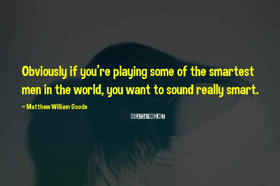 Matthew William Goode Sayings: Obviously if you're playing some of the smartest men in the world, you want to
