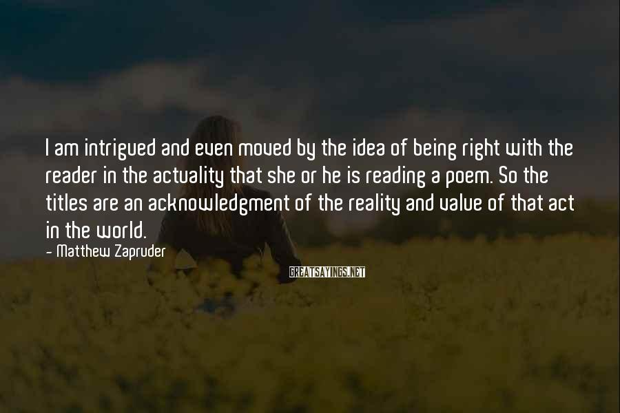 Matthew Zapruder Sayings: I am intrigued and even moved by the idea of being right with the reader
