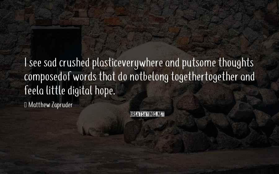 Matthew Zapruder Sayings: I see sad crushed plasticeverywhere and putsome thoughts composedof words that do notbelong togethertogether and
