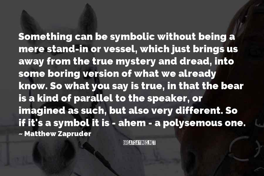 Matthew Zapruder Sayings: Something can be symbolic without being a mere stand-in or vessel, which just brings us