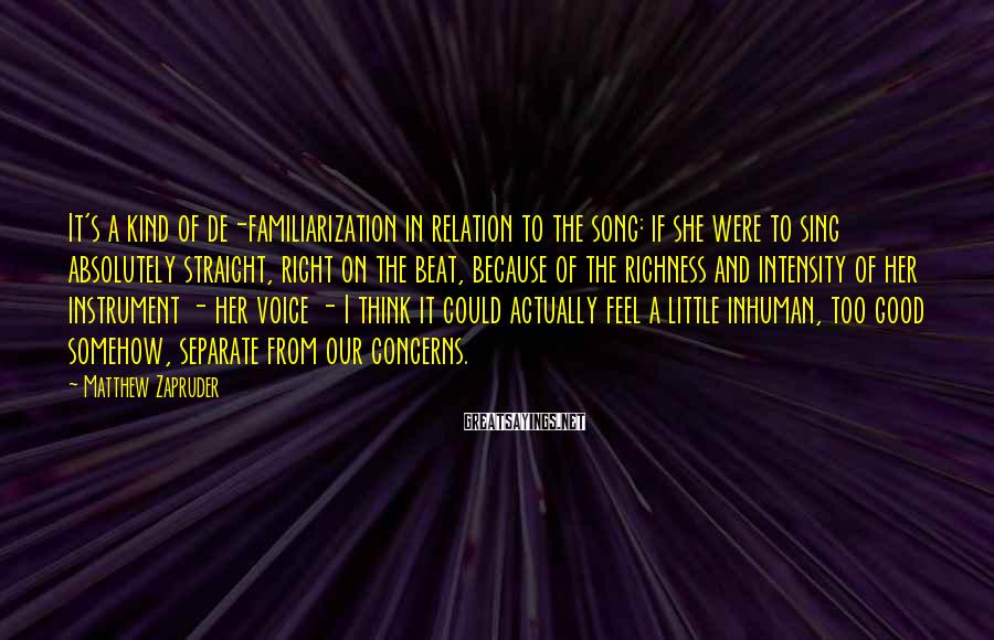 Matthew Zapruder Sayings: It's a kind of de-familiarization in relation to the song: if she were to sing