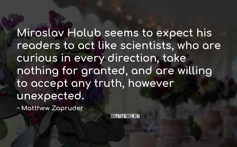 Matthew Zapruder Sayings: Miroslav Holub seems to expect his readers to act like scientists, who are curious in