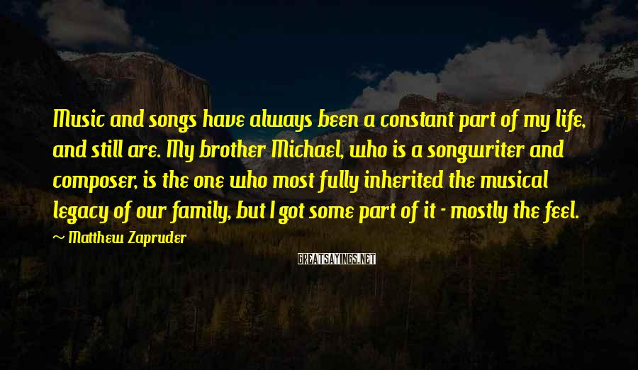 Matthew Zapruder Sayings: Music and songs have always been a constant part of my life, and still are.