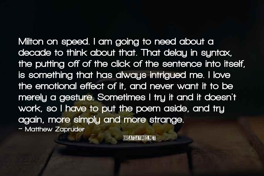Matthew Zapruder Sayings: Milton on speed. I am going to need about a decade to think about that.
