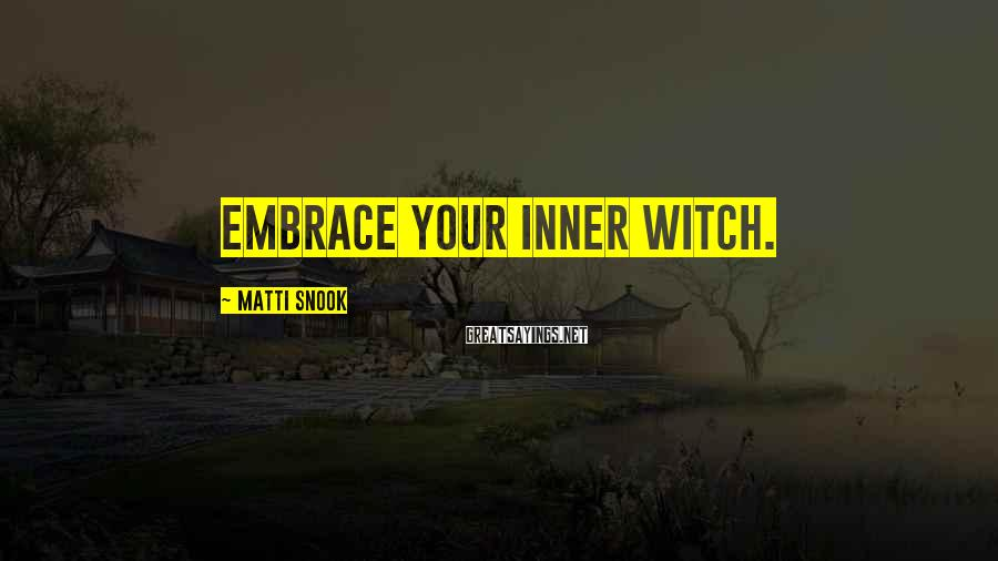 Matti Snook Sayings: Embrace your inner Witch.