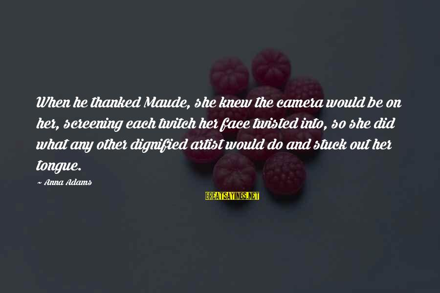 Maude Adams Sayings By Anna Adams: When he thanked Maude, she knew the camera would be on her, screening each twitch