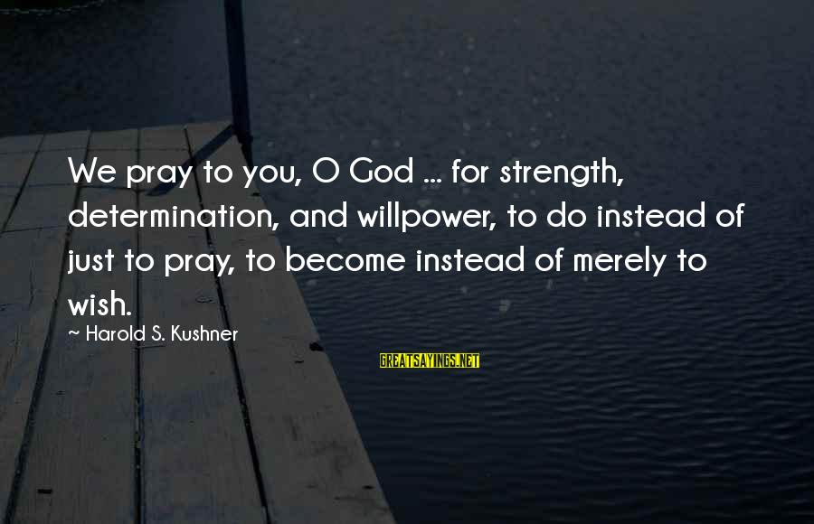 Maude Adams Sayings By Harold S. Kushner: We pray to you, O God ... for strength, determination, and willpower, to do instead