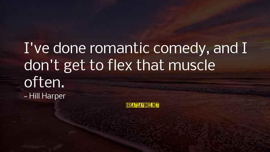 Maude Adams Sayings By Hill Harper: I've done romantic comedy, and I don't get to flex that muscle often.