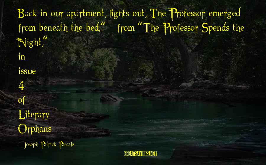 """Maude Adams Sayings By Joseph Patrick Pascale: Back in our apartment, lights out, The Professor emerged from beneath the bed."""" - from"""