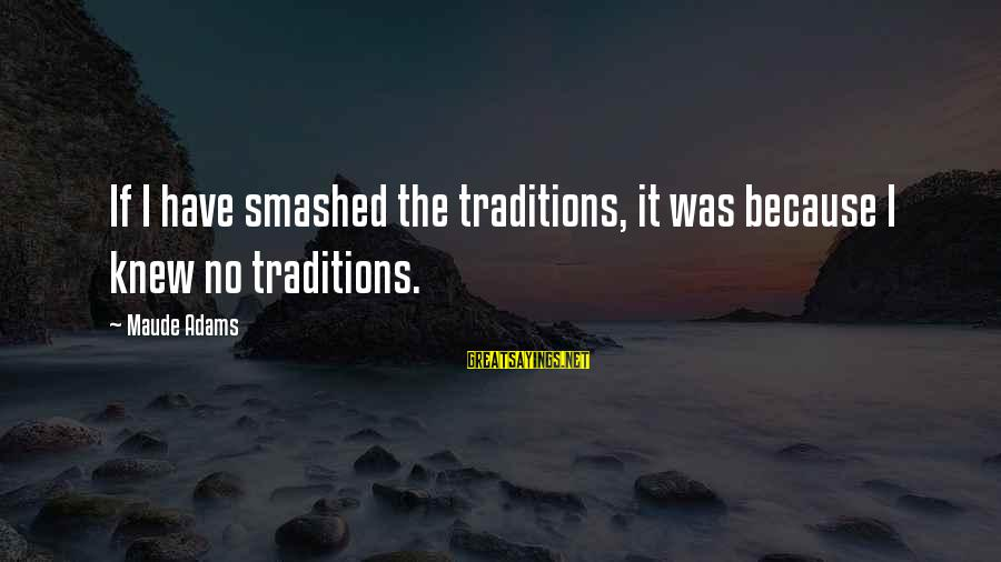 Maude Adams Sayings By Maude Adams: If I have smashed the traditions, it was because I knew no traditions.