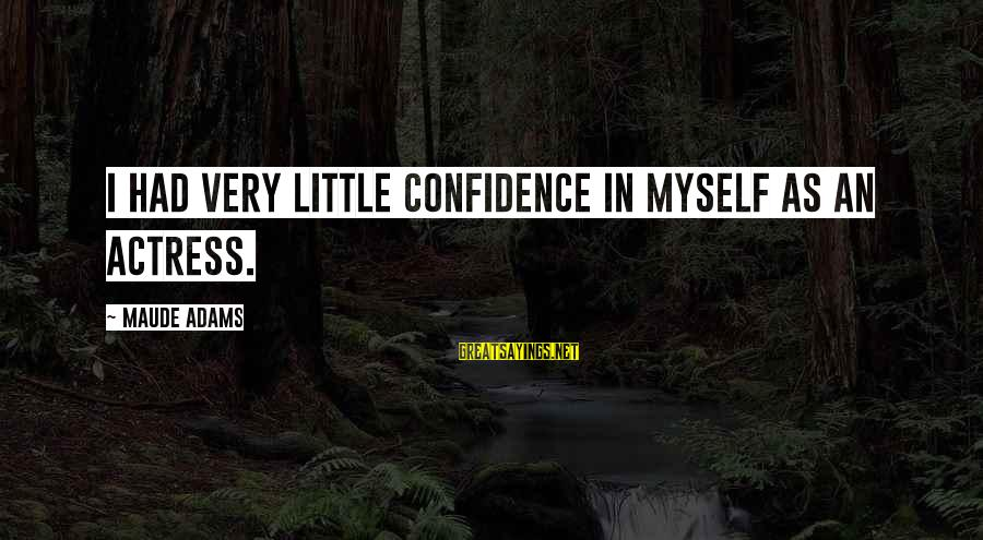 Maude Adams Sayings By Maude Adams: I had very little confidence in myself as an actress.