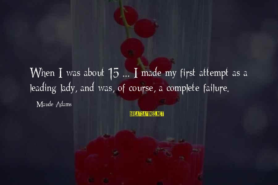 Maude Adams Sayings By Maude Adams: When I was about 15 ... I made my first attempt as a leading lady,
