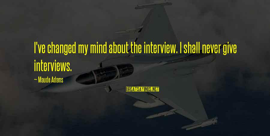Maude Adams Sayings By Maude Adams: I've changed my mind about the interview. I shall never give interviews.