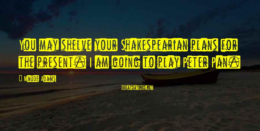 Maude Adams Sayings By Maude Adams: You may shelve your Shakespearian plans for the present. I am going to play Peter