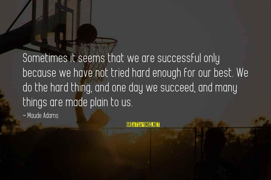 Maude Adams Sayings By Maude Adams: Sometimes it seems that we are successful only because we have not tried hard enough