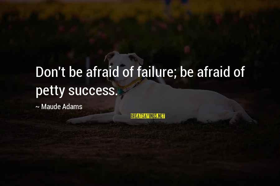 Maude Adams Sayings By Maude Adams: Don't be afraid of failure; be afraid of petty success.