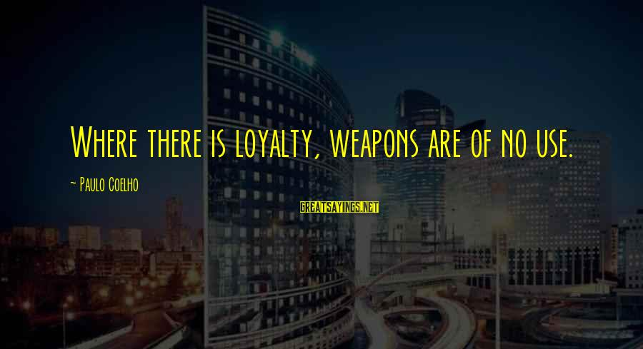 Maude Adams Sayings By Paulo Coelho: Where there is loyalty, weapons are of no use.