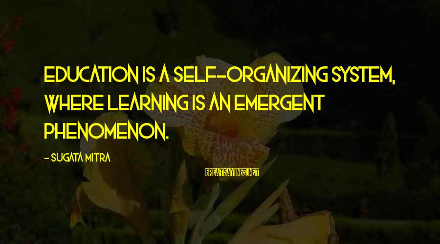 Maude Adams Sayings By Sugata Mitra: Education is a self-organizing system, where learning is an emergent phenomenon.