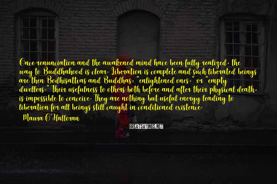 Maura O'Halloran Sayings: Once renunciation and the awakened mind have been fully realized, the way to Buddhahood is