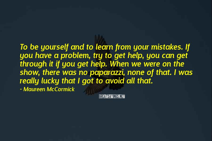 Maureen McCormick Sayings: To be yourself and to learn from your mistakes. If you have a problem, try