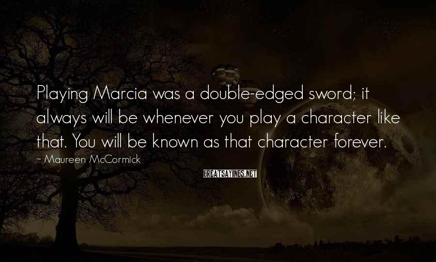 Maureen McCormick Sayings: Playing Marcia was a double-edged sword; it always will be whenever you play a character