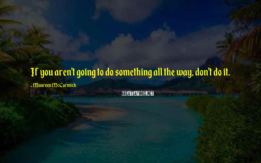 Maureen McCormick Sayings: If you aren't going to do something all the way, don't do it.