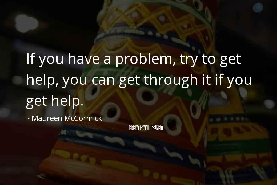 Maureen McCormick Sayings: If you have a problem, try to get help, you can get through it if