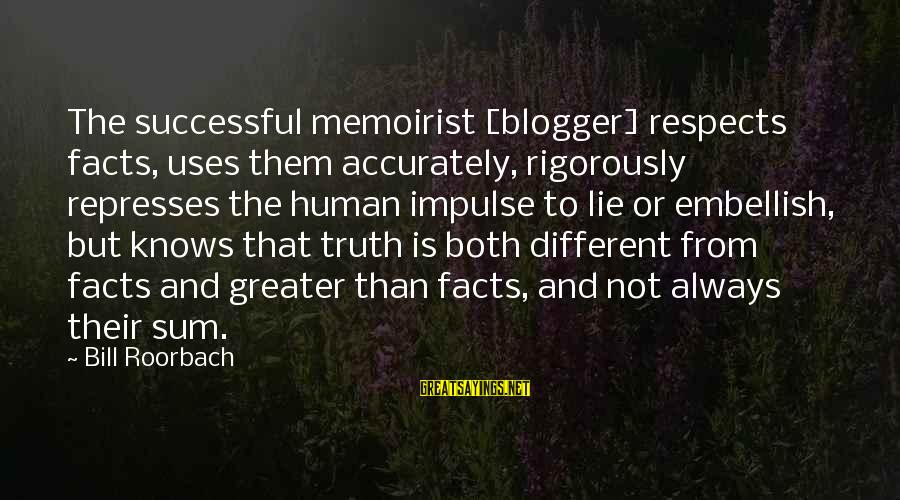 Maurice Hilleman Sayings By Bill Roorbach: The successful memoirist [blogger] respects facts, uses them accurately, rigorously represses the human impulse to
