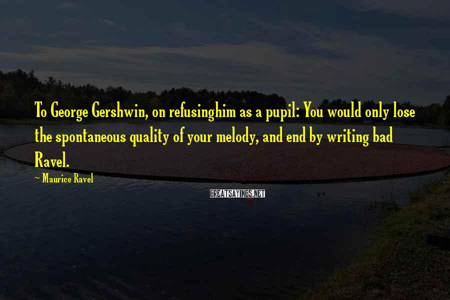 Maurice Ravel Sayings: To George Gershwin, on refusinghim as a pupil: You would only lose the spontaneous quality