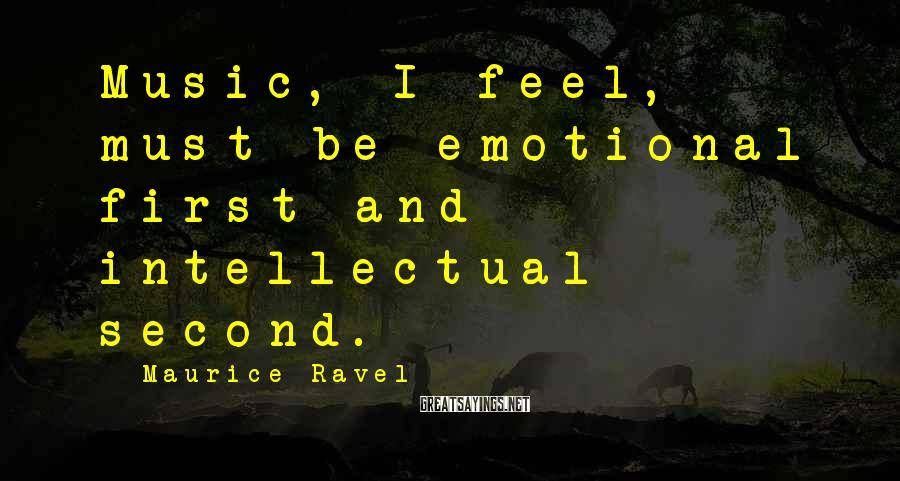 Maurice Ravel Sayings: Music, I feel, must be emotional first and intellectual second.