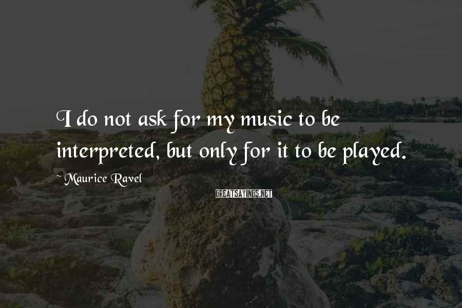 Maurice Ravel Sayings: I do not ask for my music to be interpreted, but only for it to
