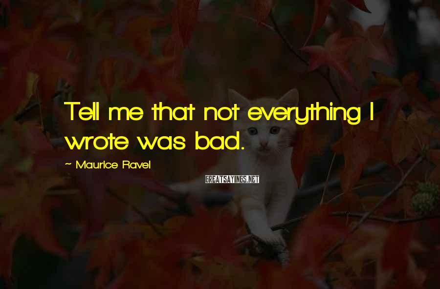 Maurice Ravel Sayings: Tell me that not everything I wrote was bad.