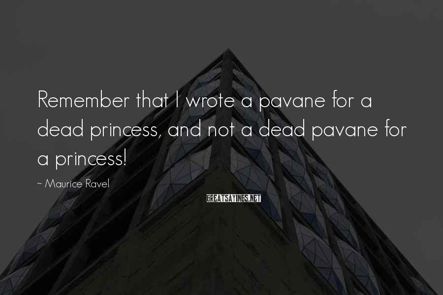 Maurice Ravel Sayings: Remember that I wrote a pavane for a dead princess, and not a dead pavane