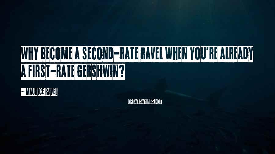 Maurice Ravel Sayings: Why become a second-rate Ravel when you're already a first-rate Gershwin?