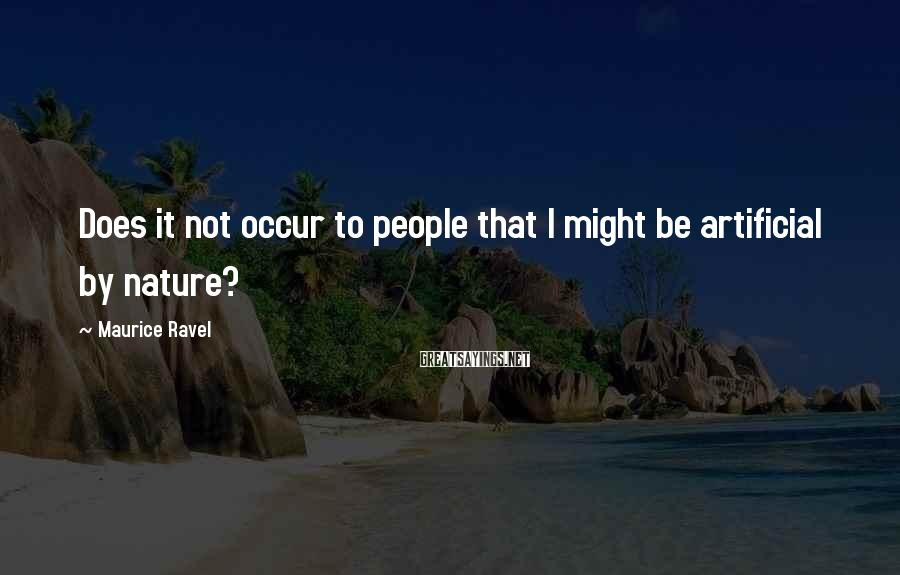Maurice Ravel Sayings: Does it not occur to people that I might be artificial by nature?